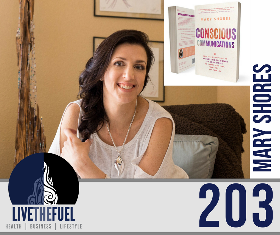 Podcast 203: Conscious Communications, Neuroscience, Spiritual Cleansing with Mary Shores on LIVETHEFUEL